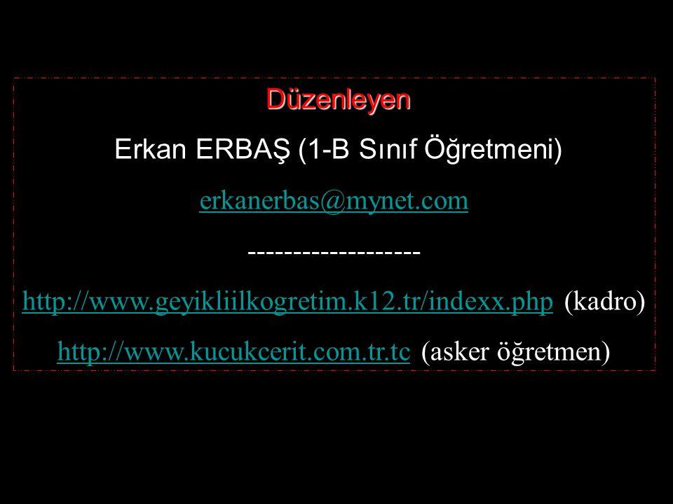 Düzenleyen Erkan ERBAŞ (1-B Sınıf Öğretmeni) erkanerbas@mynet.com ------------------- http://www.geyikliilkogretim.k12.tr/indexx.phphttp://www.geyikliilkogretim.k12.tr/indexx.php (kadro) http://www.kucukcerit.com.tr.tchttp://www.kucukcerit.com.tr.tc (asker öğretmen)