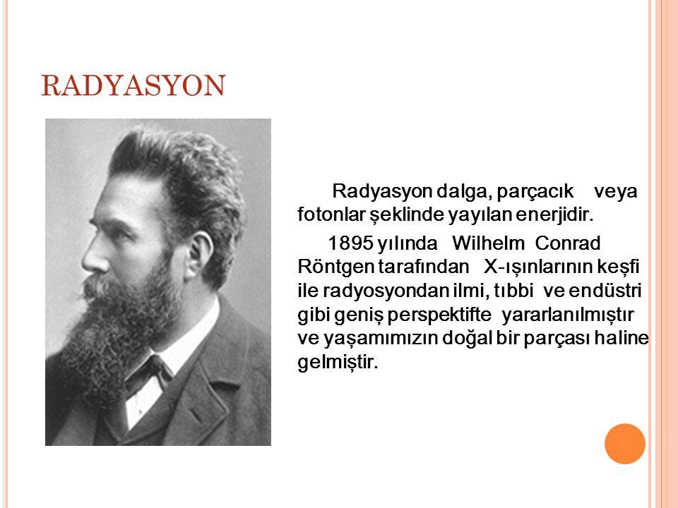 RADYASYON Radyasyon dalga, parçacık veya fotonlar şeklinde yayılan enerjidir. 1895 yılında Wilhelm Conrad Röntgen tarafından X-ışınlarının keşfi ile r