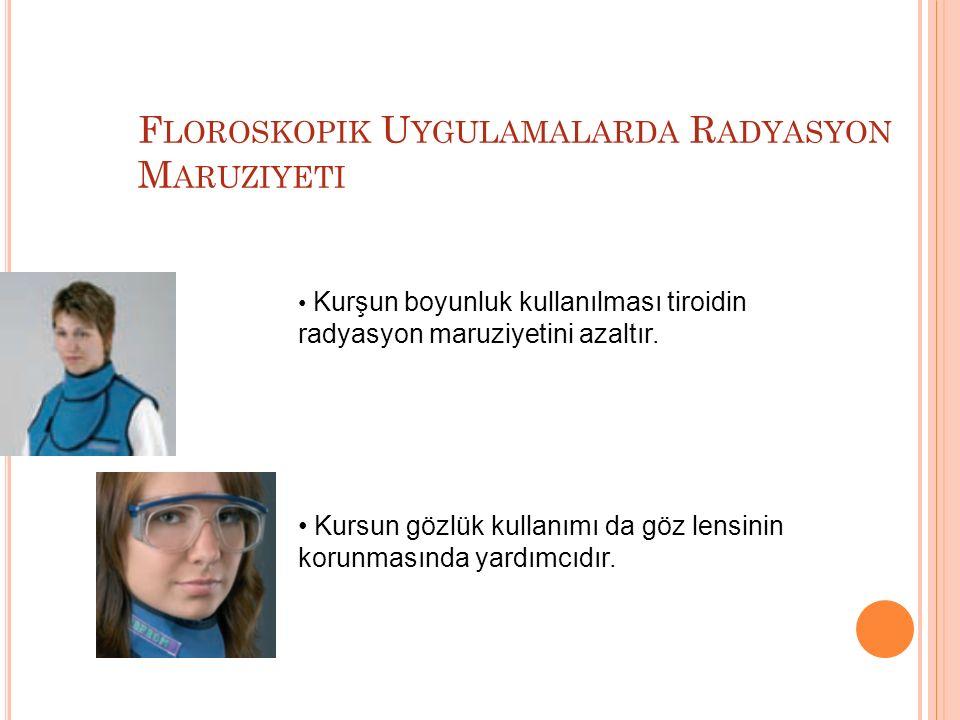F LOROSKOPIK U YGULAMALARDA R ADYASYON M ARUZIYETI Kurşun boyunluk kullanılması tiroidin radyasyon maruziyetini azaltır. Kursun gözlük kullanımı da gö