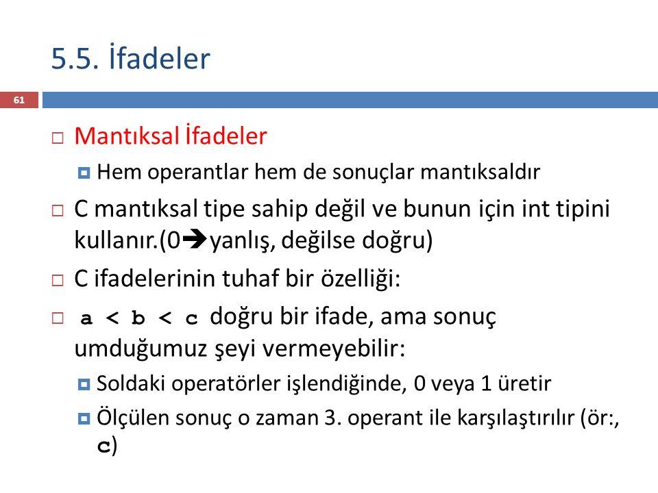 5.5. İfadeler  Mantıksal İfadeler  Hem operantlar hem de sonuçlar mantıksaldır  C mantıksal tipe sahip değil ve bunun için int tipini kullanır.(0 