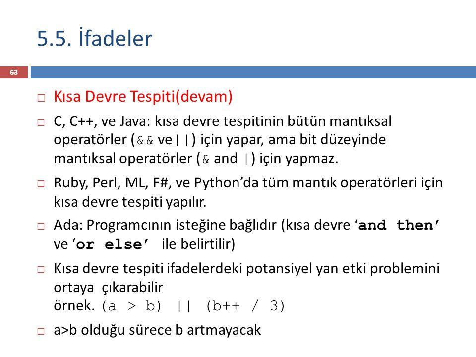 5.5. İfadeler  Kısa Devre Tespiti(devam)  C, C++, ve Java: kısa devre tespitinin bütün mantıksal operatörler ( && ve    ) için yapar, ama bit düzeyi
