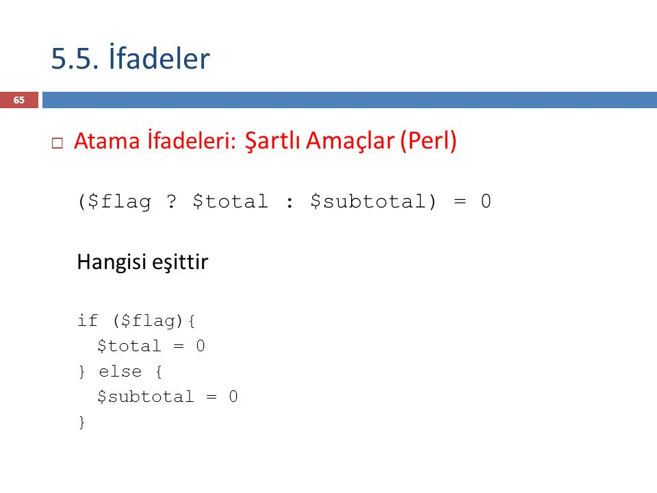 5.5. İfadeler  Atama İfadeleri: Şartlı Amaçlar (Perl) ($flag ? $total : $subtotal) = 0 Hangisi eşittir if ($flag){ $total = 0 } else { $subtotal = 0