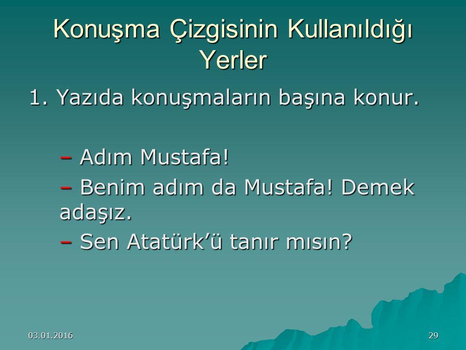 03.01.201629 Konuşma Çizgisinin Kullanıldığı Yerler 1. Yazıda konuşmaların başına konur. – Adım Mustafa! – Benim adım da Mustafa! Demek adaşız. – Sen