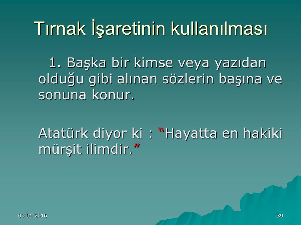 """03.01.201639 Tırnak İşaretinin kullanılması 1. Başka bir kimse veya yazıdan olduğu gibi alınan sözlerin başına ve sonuna konur. Atatürk diyor ki : """"Ha"""
