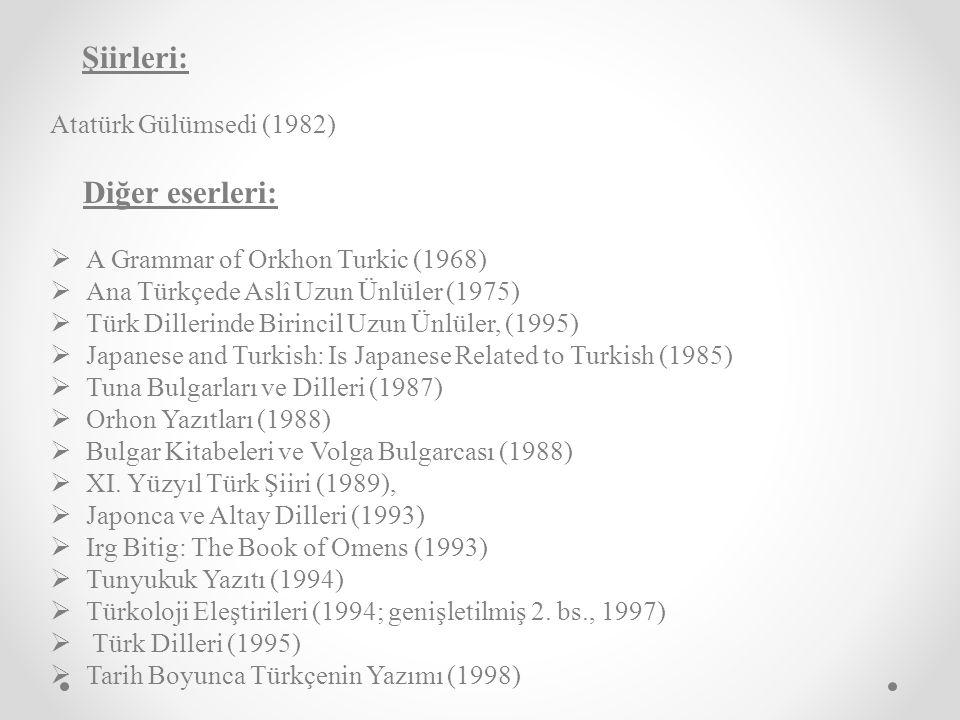 Şiirleri: Atatürk Gülümsedi (1982) Diğer eserleri:  A Grammar of Orkhon Turkic (1968)  Ana Türkçede Aslî Uzun Ünlüler (1975)  Türk Dillerinde Birincil Uzun Ünlüler, (1995)  Japanese and Turkish: Is Japanese Related to Turkish (1985)  Tuna Bulgarları ve Dilleri (1987)  Orhon Yazıtları (1988)  Bulgar Kitabeleri ve Volga Bulgarcası (1988)  XI.