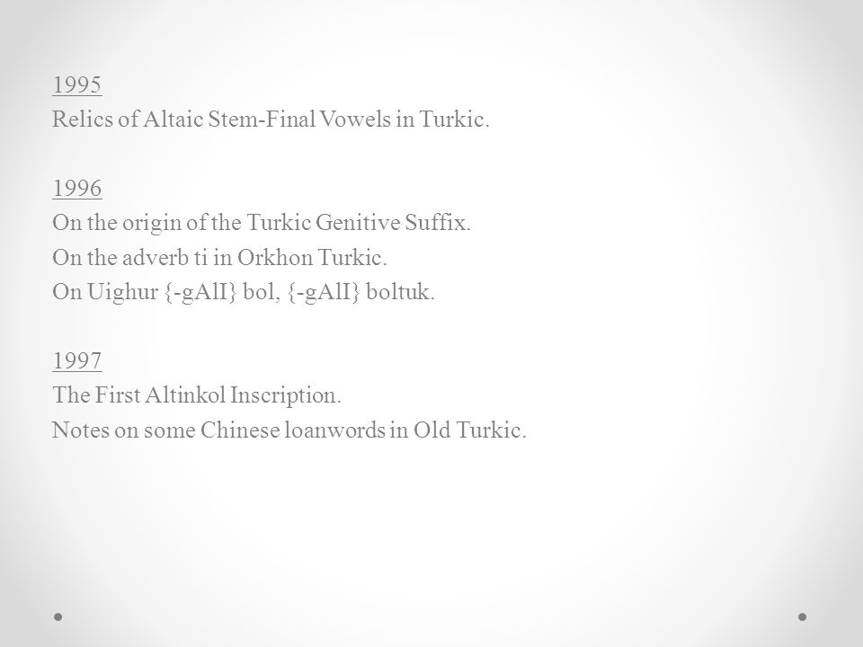 1995 Relics of Altaic Stem-Final Vowels in Turkic. 1996 On the origin of the Turkic Genitive Suffix. On the adverb ti in Orkhon Turkic. On Uighur {-gA