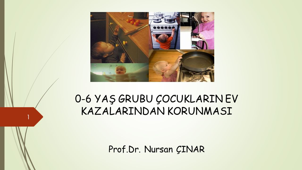 0-6 YAŞ GRUBU ÇOCUKLARIN EV KAZALARINDAN KORUNMASI Prof.Dr. Nursan ÇINAR 1