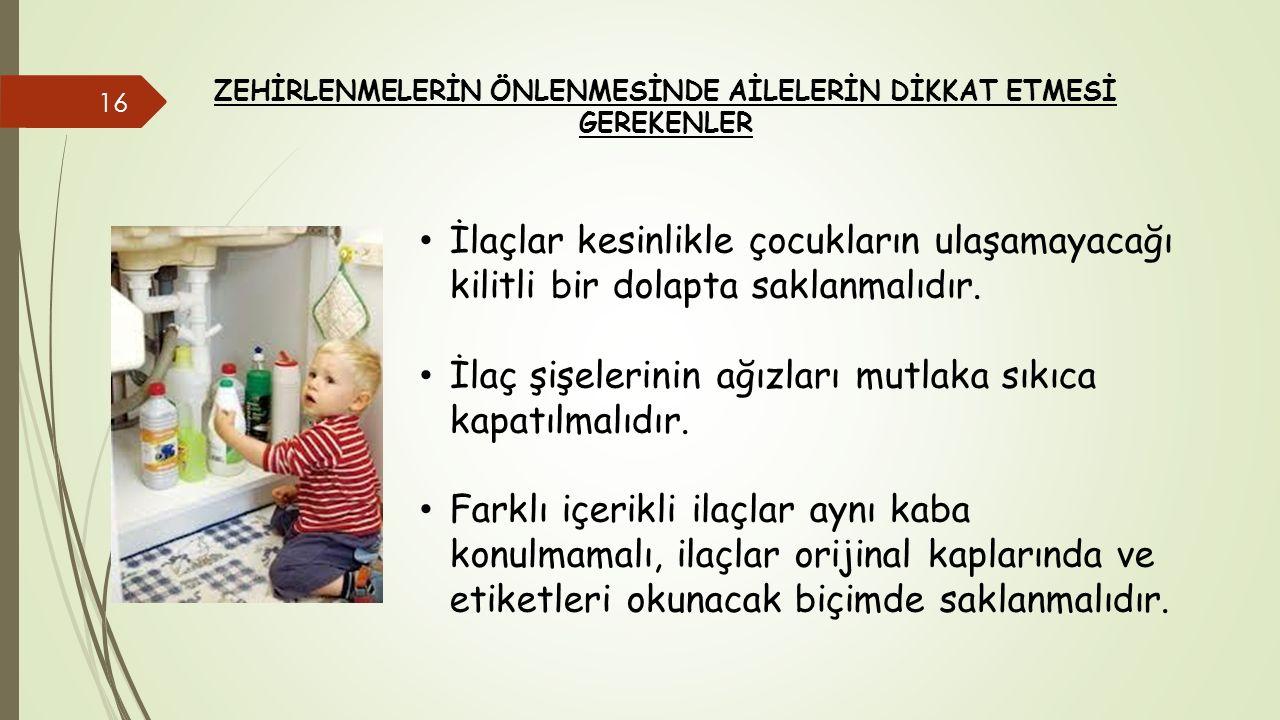 ZEHİRLENMELERİN ÖNLENMESİNDE AİLELERİN DİKKAT ETMESİ GEREKENLER İlaçlar kesinlikle çocukların ulaşamayacağı kilitli bir dolapta saklanmalıdır. İlaç şi