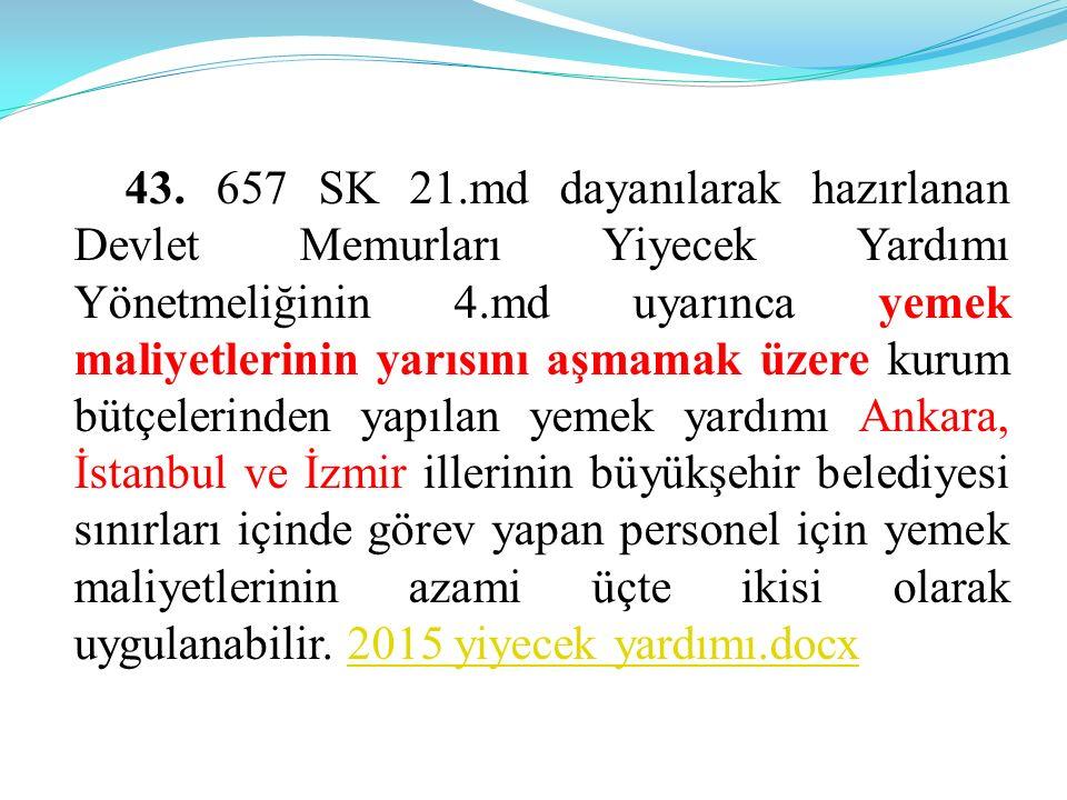 43. 657 SK 21.md dayanılarak hazırlanan Devlet Memurları Yiyecek Yardımı Yönetmeliğinin 4.md uyarınca yemek maliyetlerinin yarısını aşmamak üzere kuru