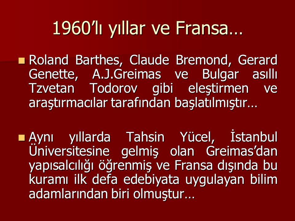 1960'lı yıllar ve Fransa… Roland Barthes, Claude Bremond, Gerard Genette, A.J.Greimas ve Bulgar asıllı Tzvetan Todorov gibi eleştirmen ve araştırmacılar tarafından başlatılmıştır… Roland Barthes, Claude Bremond, Gerard Genette, A.J.Greimas ve Bulgar asıllı Tzvetan Todorov gibi eleştirmen ve araştırmacılar tarafından başlatılmıştır… Aynı yıllarda Tahsin Yücel, İstanbul Üniversitesine gelmiş olan Greimas'dan yapısalcılığı öğrenmiş ve Fransa dışında bu kuramı ilk defa edebiyata uygulayan bilim adamlarından biri olmuştur… Aynı yıllarda Tahsin Yücel, İstanbul Üniversitesine gelmiş olan Greimas'dan yapısalcılığı öğrenmiş ve Fransa dışında bu kuramı ilk defa edebiyata uygulayan bilim adamlarından biri olmuştur…
