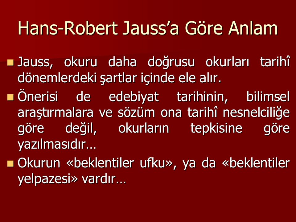 Hans-Robert Jauss'a Göre Anlam Jauss, okuru daha doğrusu okurları tarihî dönemlerdeki şartlar içinde ele alır. Jauss, okuru daha doğrusu okurları tari