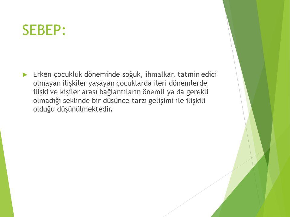 SEBEP:  Erken çocukluk döneminde soğuk, ihmalkar, tatmin edici olmayan ilişkiler yaşayan çocuklarda ileri dönemlerde ilişki ve kişiler arası bağlantı
