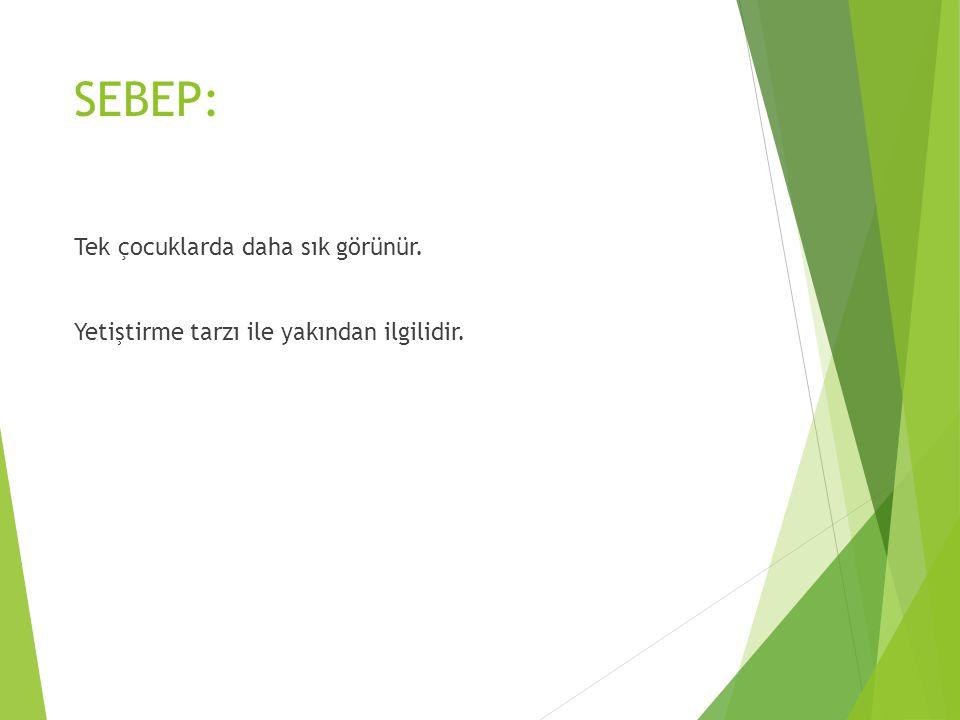 SEBEP: Tek çocuklarda daha sık görünür. Yetiştirme tarzı ile yakından ilgilidir.