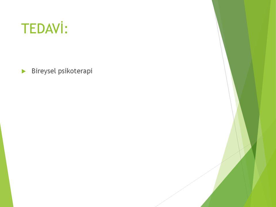 TEDAVİ:  Bireysel psikoterapi