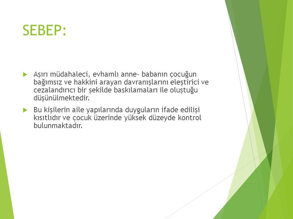 SEBEP:  Aşırı müdahaleci, evhamlı anne- babanın çocuğun bağımsız ve hakkini arayan davranışlarını eleştirici ve cezalandırıcı bir şekilde baskılamala