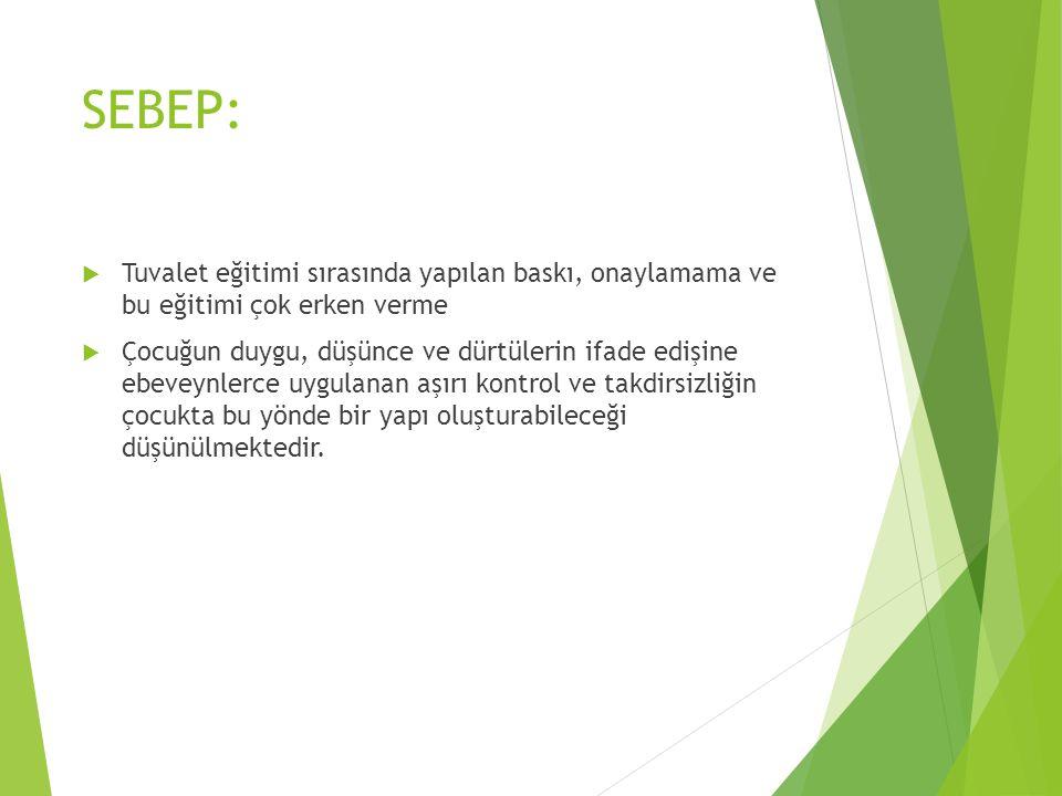 SEBEP:  Tuvalet eğitimi sırasında yapılan baskı, onaylamama ve bu eğitimi çok erken verme  Çocuğun duygu, düşünce ve dürtülerin ifade edişine ebevey
