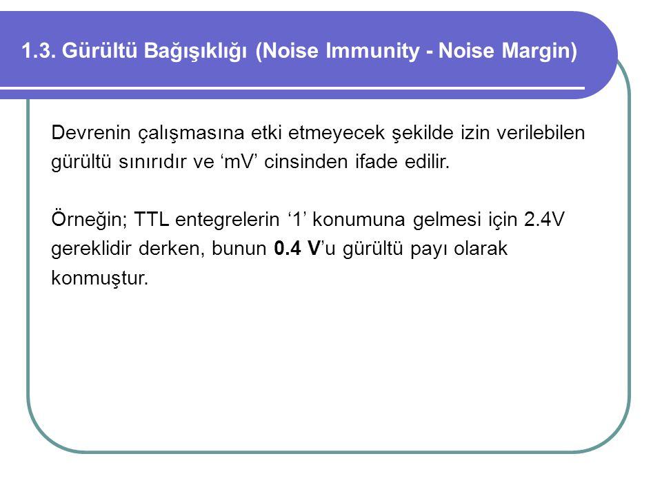 1.3. Gürültü Bağışıklığı (Noise Immunity - Noise Margin) Devrenin çalışmasına etki etmeyecek şekilde izin verilebilen gürültü sınırıdır ve 'mV' cinsin