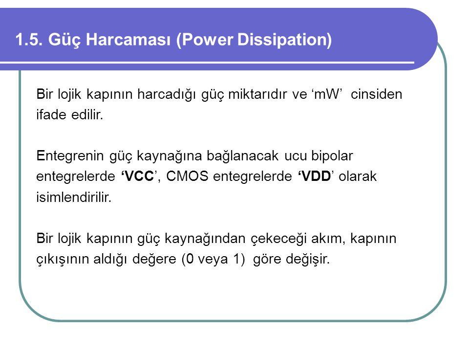 1.5. Güç Harcaması (Power Dissipation) Bir lojik kapının harcadığı güç miktarıdır ve 'mW' cinsiden ifade edilir. Entegrenin güç kaynağına bağlanacak u