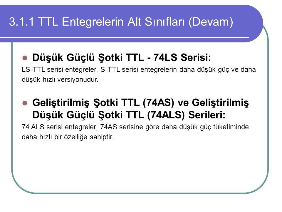 3.1.1 TTL Entegrelerin Alt Sınıfları (Devam) Düşük Güçlü Şotki TTL - 74LS Serisi: LS-TTL serisi entegreler, S-TTL serisi entegrelerin daha düşük güç v
