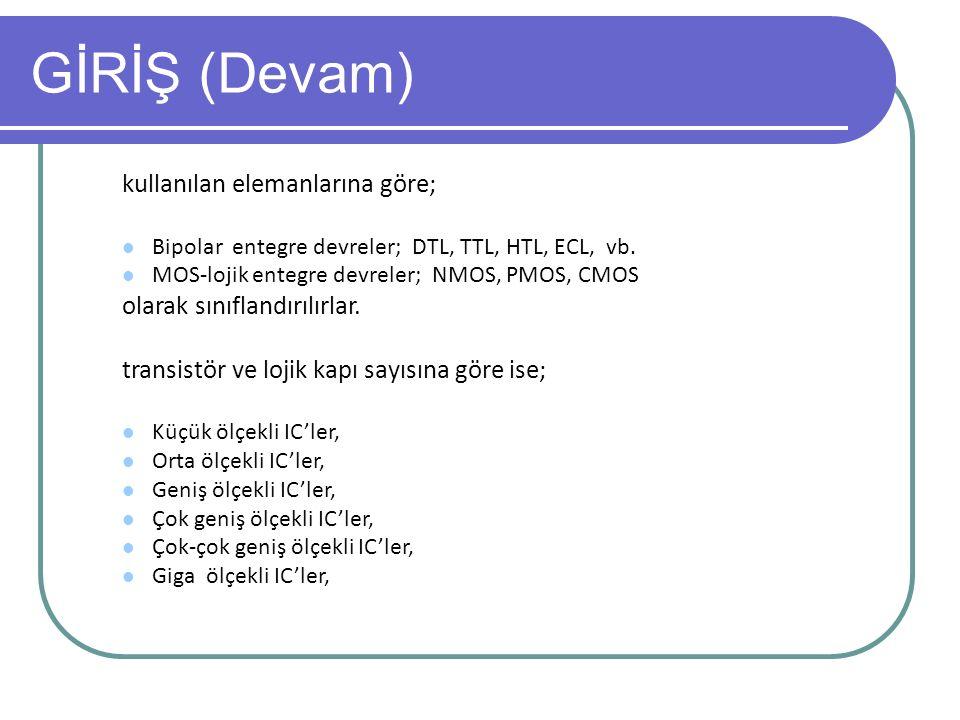 GİRİŞ (Devam) kullanılan elemanlarına göre; Bipolar entegre devreler; DTL, TTL, HTL, ECL, vb. MOS-lojik entegre devreler; NMOS, PMOS, CMOS olarak sını