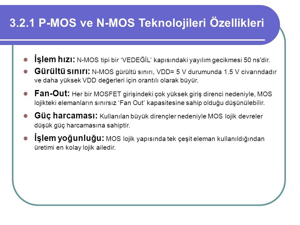 3.2.1 P-MOS ve N-MOS Teknolojileri Özellikleri İşlem hızı: N-MOS tipi bir 'VEDEĞİL' kapısındaki yayılım gecikmesi 50 ns'dir. Gürültü sınırı: N-MOS gür