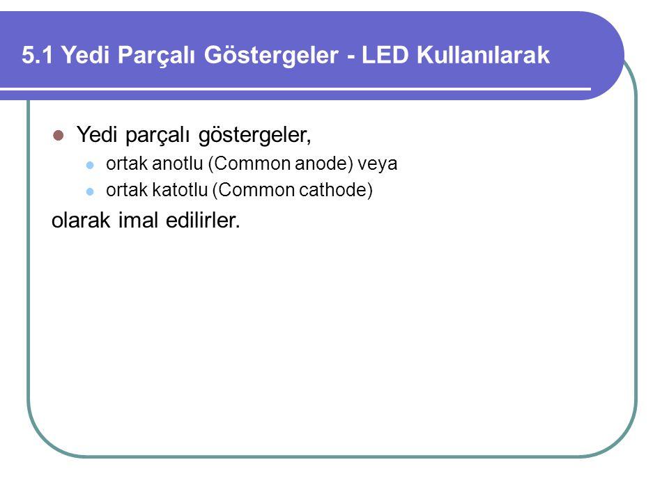 5.1 Yedi Parçalı Göstergeler - LED Kullanılarak Yedi parçalı göstergeler, ortak anotlu (Common anode) veya ortak katotlu (Common cathode) olarak imal