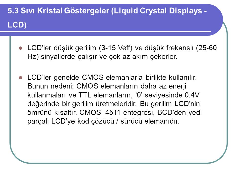 5.3 Sıvı Kristal Göstergeler (Liquid Crystal Displays - LCD) LCD'ler düşük gerilim (3-15 Veff) ve düşük frekanslı (25-60 Hz) sinyallerde çalışır ve ço
