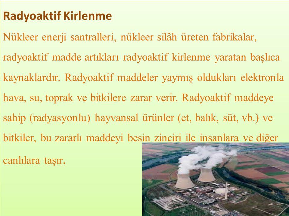 Radyoaktif Kirlenme Nükleer enerji santralleri, nükleer silâh üreten fabrikalar, radyoaktif madde artıkları radyoaktif kirlenme yaratan başlıca kaynak