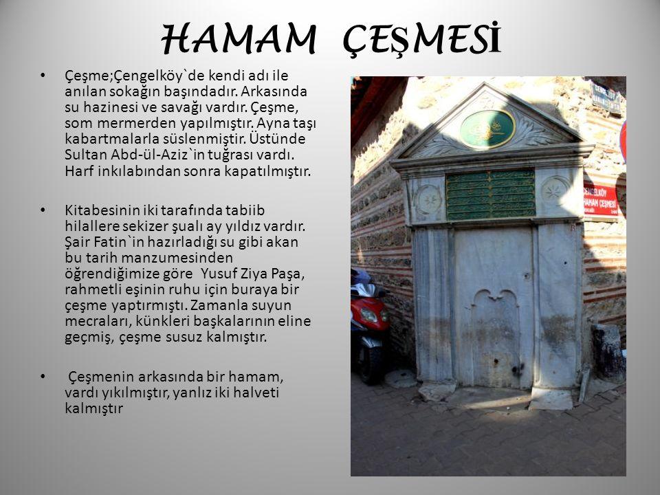 HAMAM ÇE Ş MES İ Çeşme;Çengelköy`de kendi adı ile anılan sokağın başındadır. Arkasında su hazinesi ve savağı vardır. Çeşme, som mermerden yapılmıştır.