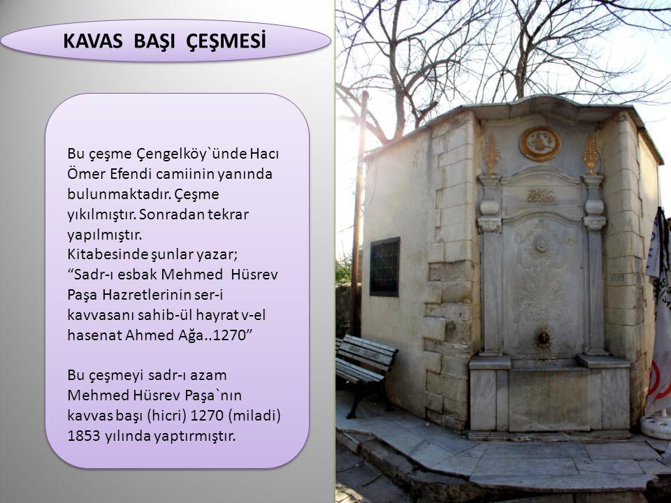 KAVAS BAŞI ÇEŞMESİ KAVAS BAŞI ÇEŞMESİ Bu çeşme Çengelköy`ünde Hacı Ömer Efendi camiinin yanında bulunmaktadır. Çeşme yıkılmıştır. Sonradan tekrar yapı