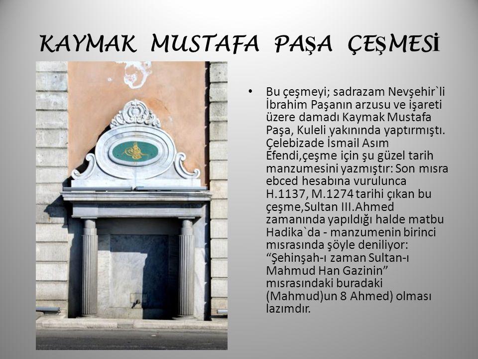 KAYMAK MUSTAFA PA Ş A ÇE Ş MES İ Bu çeşmeyi; sadrazam Nevşehir`li İbrahim Paşanın arzusu ve işareti üzere damadı Kaymak Mustafa Paşa, Kuleli yakınında
