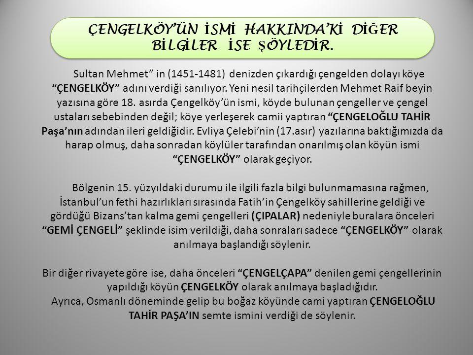 """Sultan Mehmet"""" in (1451-1481) denizden çıkardığı çengelden dolayı köye """"ÇENGELKÖY"""" adını verdiği sanılıyor. Yeni nesil tarihçilerden Mehmet Raif beyin"""