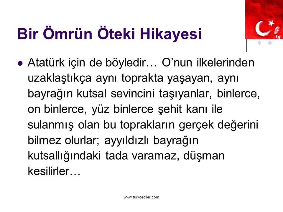 www.turkceciler.com Bir Ömrün Öteki Hikayesi Atatürk için de böyledir… O'nun ilkelerinden uzaklaştıkça aynı toprakta yaşayan, aynı bayrağın kutsal sevincini taşıyanlar, binlerce, on binlerce, yüz binlerce şehit kanı ile sulanmış olan bu toprakların gerçek değerini bilmez olurlar; ayyıldızlı bayrağın kutsallığındaki tada varamaz, düşman kesilirler…