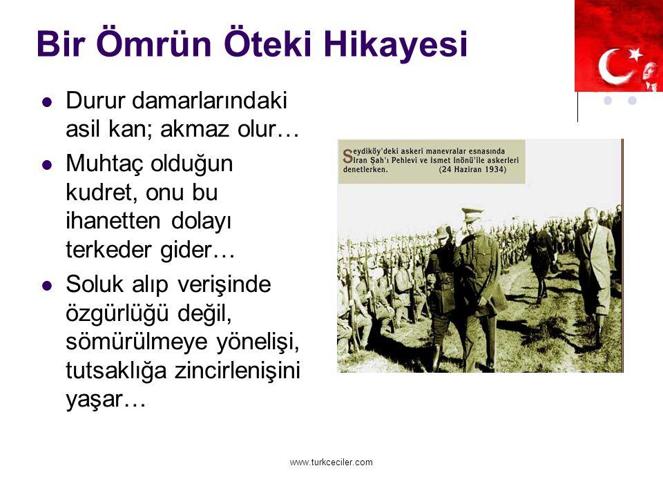 www.turkceciler.com Bir Ömrün Öteki Hikayesi Durur damarlarındaki asil kan; akmaz olur… Muhtaç olduğun kudret, onu bu ihanetten dolayı terkeder gider… Soluk alıp verişinde özgürlüğü değil, sömürülmeye yönelişi, tutsaklığa zincirlenişini yaşar…