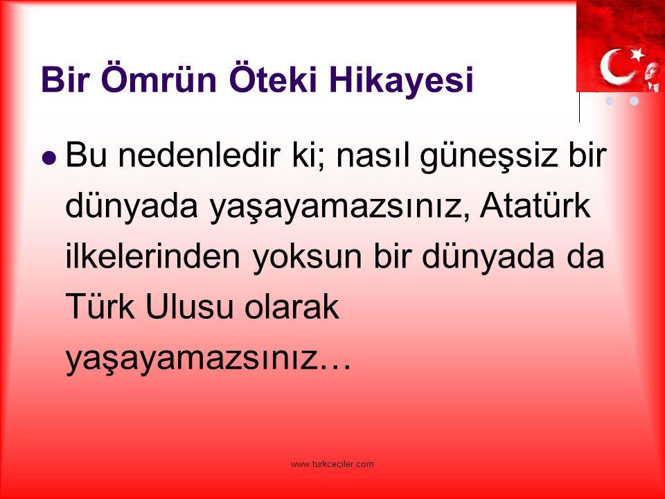 www.turkceciler.com Bir Ömrün Öteki Hikayesi Bu nedenledir ki; nasıl güneşsiz bir dünyada yaşayamazsınız, Atatürk ilkelerinden yoksun bir dünyada da Türk Ulusu olarak yaşayamazsınız…