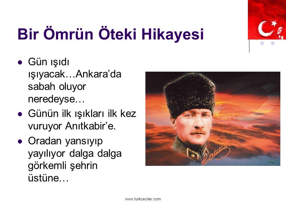 www.turkceciler.com Bir Ömrün Öteki Hikayesi Gün ışıdı ışıyacak…Ankara'da sabah oluyor neredeyse… Günün ilk ışıkları ilk kez vuruyor Anıtkabir'e.