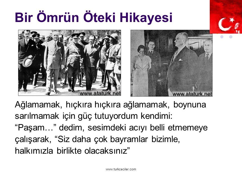www.turkceciler.com Bir Ömrün Öteki Hikayesi Ağlamamak, hıçkıra hıçkıra ağlamamak, boynuna sarılmamak için güç tutuyordum kendimi: Paşam… dedim, sesimdeki acıyı belli etmemeye çalışarak, Siz daha çok bayramlar bizimle, halkımızla birlikte olacaksınız