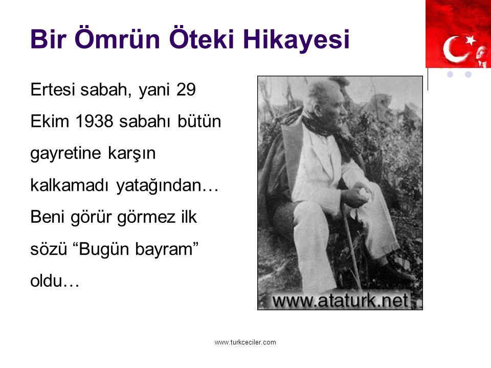 www.turkceciler.com Bir Ömrün Öteki Hikayesi Ertesi sabah, yani 29 Ekim 1938 sabahı bütün gayretine karşın kalkamadı yatağından… Beni görür görmez ilk sözü Bugün bayram oldu…