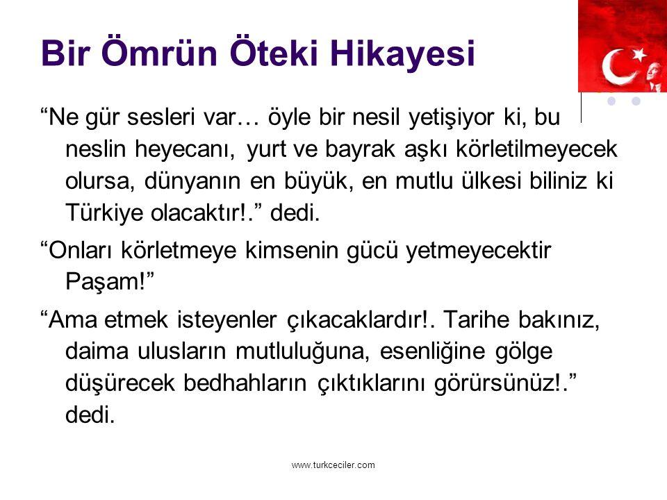 www.turkceciler.com Bir Ömrün Öteki Hikayesi Ne gür sesleri var… öyle bir nesil yetişiyor ki, bu neslin heyecanı, yurt ve bayrak aşkı körletilmeyecek olursa, dünyanın en büyük, en mutlu ülkesi biliniz ki Türkiye olacaktır!. dedi.