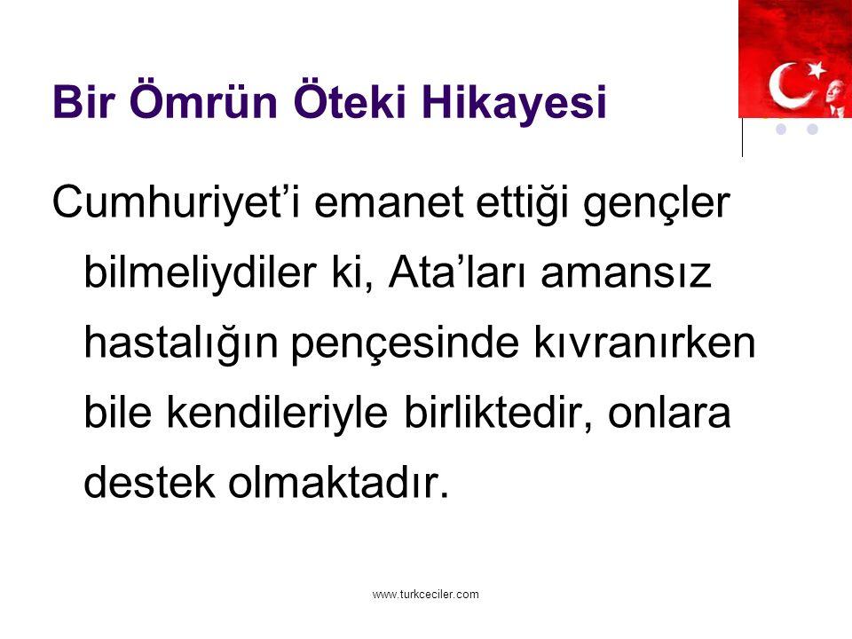 www.turkceciler.com Bir Ömrün Öteki Hikayesi Cumhuriyet'i emanet ettiği gençler bilmeliydiler ki, Ata'ları amansız hastalığın pençesinde kıvranırken bile kendileriyle birliktedir, onlara destek olmaktadır.