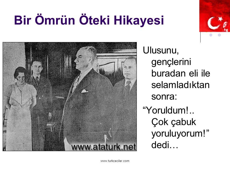 www.turkceciler.com Bir Ömrün Öteki Hikayesi Ulusunu, gençlerini buradan eli ile selamladıktan sonra: Yoruldum!..