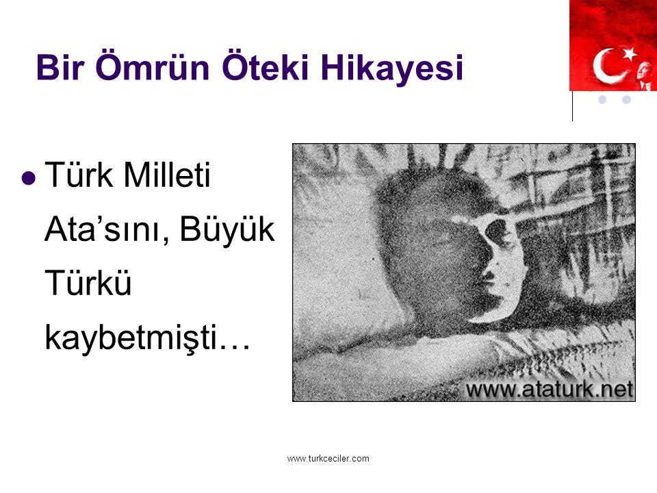 www.turkceciler.com Bir Ömrün Öteki Hikayesi Türk Milleti Ata'sını, Büyük Türkü kaybetmişti…