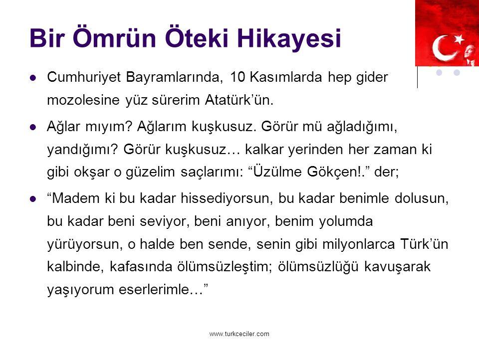 www.turkceciler.com Bir Ömrün Öteki Hikayesi Cumhuriyet Bayramlarında, 10 Kasımlarda hep gider mozolesine yüz sürerim Atatürk'ün.