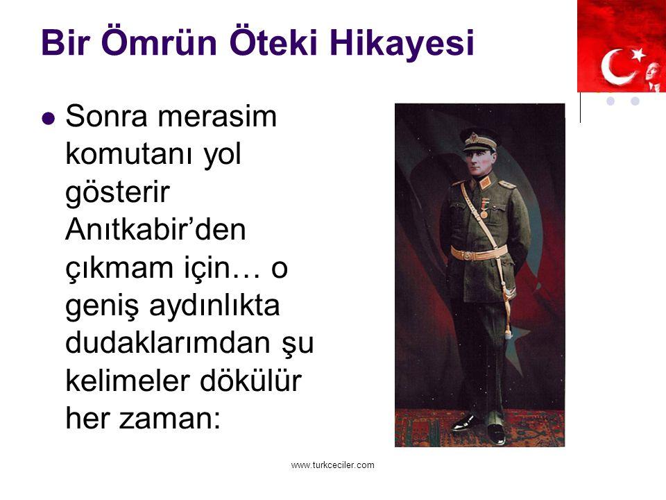 www.turkceciler.com Bir Ömrün Öteki Hikayesi Sonra merasim komutanı yol gösterir Anıtkabir'den çıkmam için… o geniş aydınlıkta dudaklarımdan şu kelimeler dökülür her zaman: