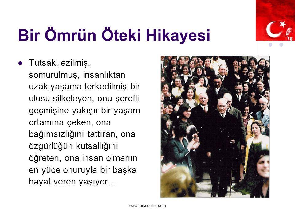 www.turkceciler.com Bir Ömrün Öteki Hikayesi Tutsak, ezilmiş, sömürülmüş, insanlıktan uzak yaşama terkedilmiş bir ulusu silkeleyen, onu şerefli geçmişine yakışır bir yaşam ortamına çeken, ona bağımsızlığını tattıran, ona özgürlüğün kutsallığını öğreten, ona insan olmanın en yüce onuruyla bir başka hayat veren yaşıyor…