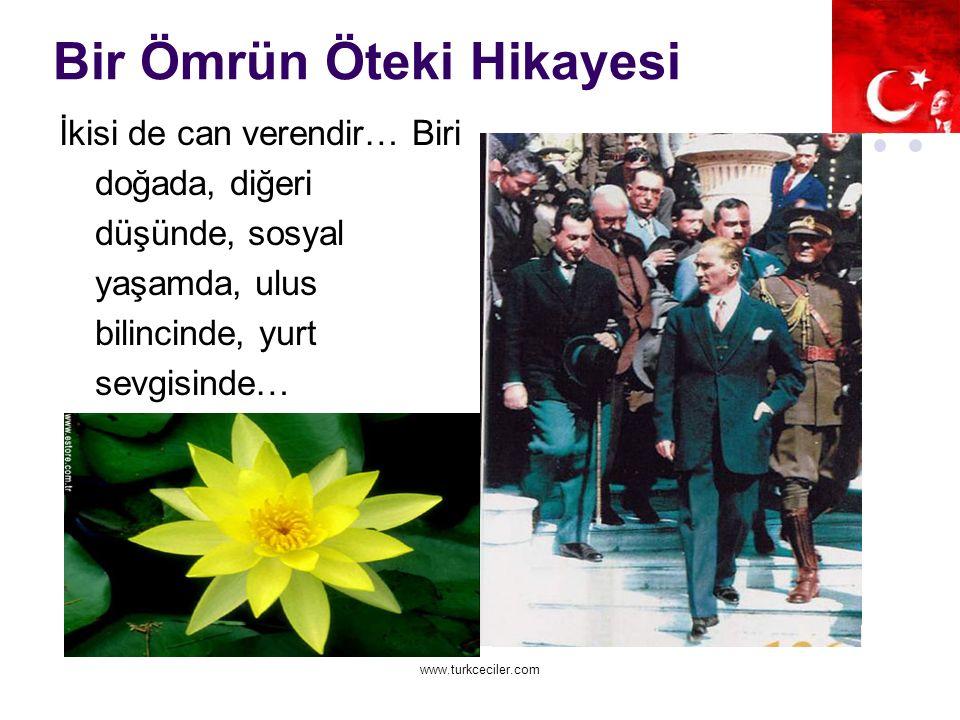 www.turkceciler.com Bir Ömrün Öteki Hikayesi İkisi de can verendir… Biri doğada, diğeri düşünde, sosyal yaşamda, ulus bilincinde, yurt sevgisinde…
