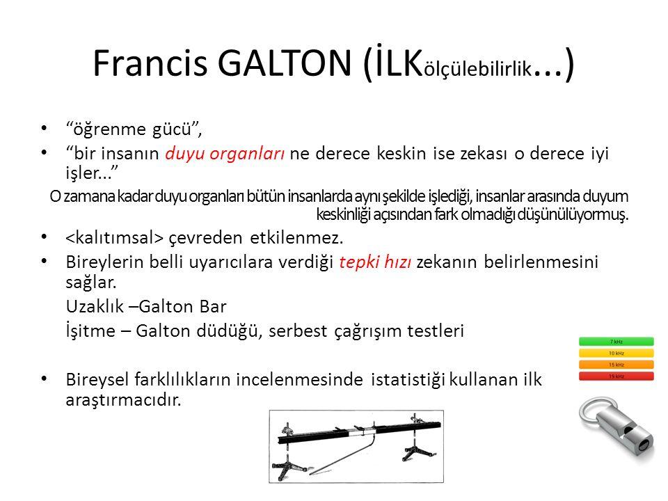 Francis GALTON (İLK ölçülebilirlik...) öğrenme gücü , bir insanın duyu organları ne derece keskin ise zekası o derece iyi işler... O zamana kadar duyu organları bütün insanlarda aynı şekilde işlediği, insanlar arasında duyum keskinliği açısından fark olmadığı düşünülüyormuş.