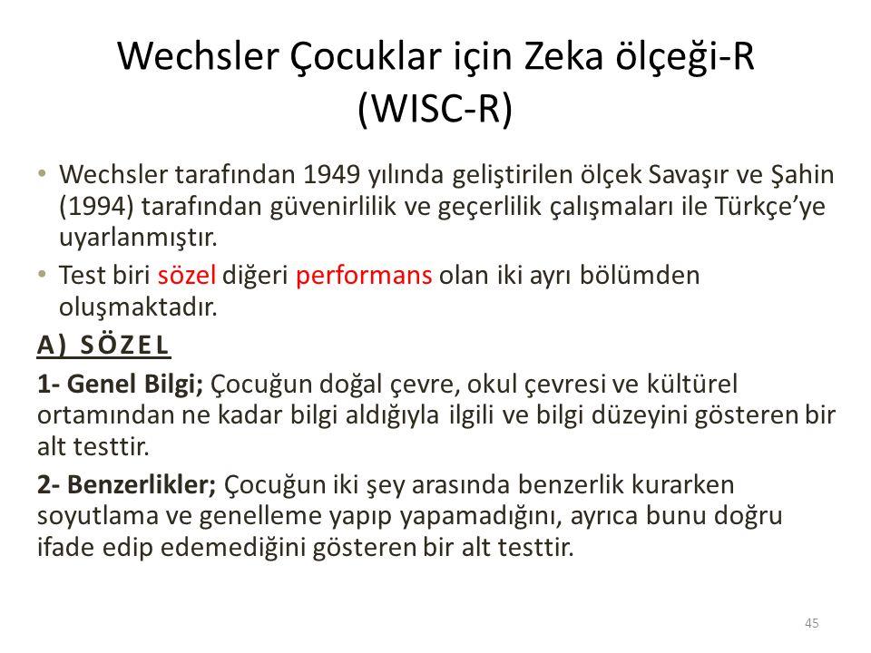 Wechsler Çocuklar için Zeka ölçeği-R (WISC-R) Wechsler tarafından 1949 yılında geliştirilen ölçek Savaşır ve Şahin (1994) tarafından güvenirlilik ve geçerlilik çalışmaları ile Türkçe'ye uyarlanmıştır.