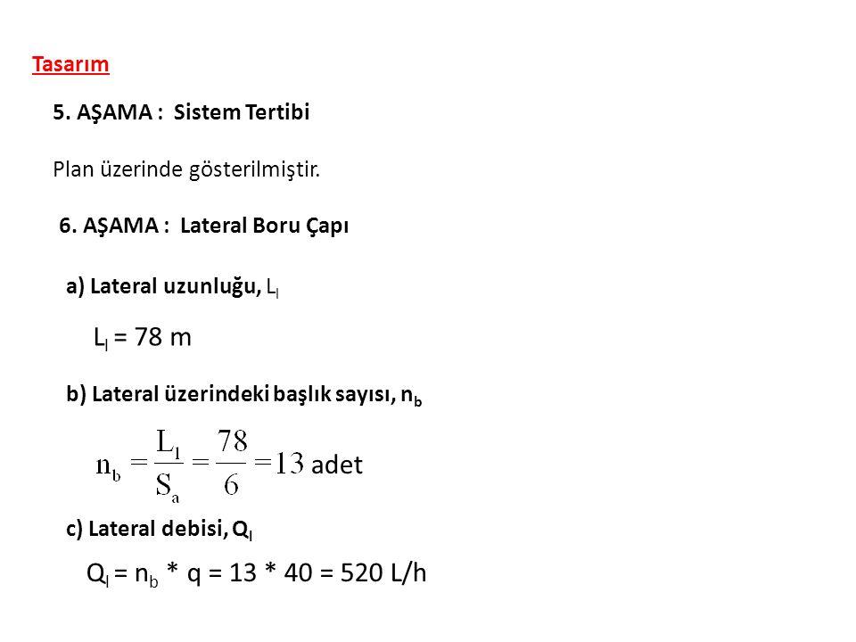 Tasarım 5. AŞAMA : Sistem Tertibi Plan üzerinde gösterilmiştir. 6. AŞAMA : Lateral Boru Çapı a) Lateral uzunluğu, L l L l = 78 m b) Lateral üzerindeki