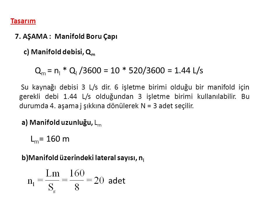 Tasarım 7. AŞAMA : Manifold Boru Çapı c) Manifold debisi, Q m Q m = n l * Q l /3600 = 10 * 520/3600 = 1.44 L/s Su kaynağı debisi 3 L/s dir. 6 işletme